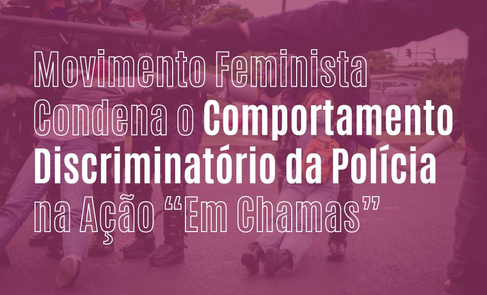 """Movimento feminista condena o comportamento discriminatório da policia na ação """"Em Chamas"""""""